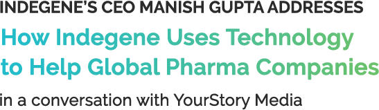 Indegene's CEO Manish Gupta Addresses How Indegene Uses Technology to Help Global Pharma Companies in a conversation with YourStory Media